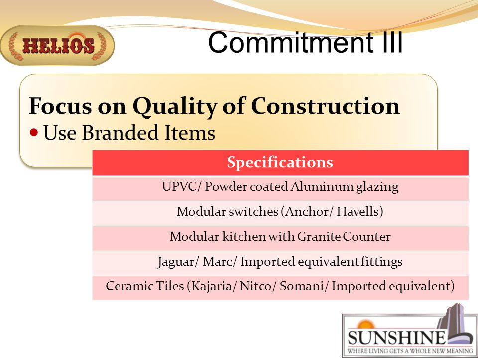Commitment III Focus on Quality of Construction Use Branded Items Specifications UPVC/ Powder coated Aluminum glazing Modular switches (Anchor/ Havells) Modular kitchen with Granite Counter Jaguar/ Marc/ Imported equivalent fittings Ceramic Tiles (Kajaria/ Nitco/ Somani/ Imported equivalent)