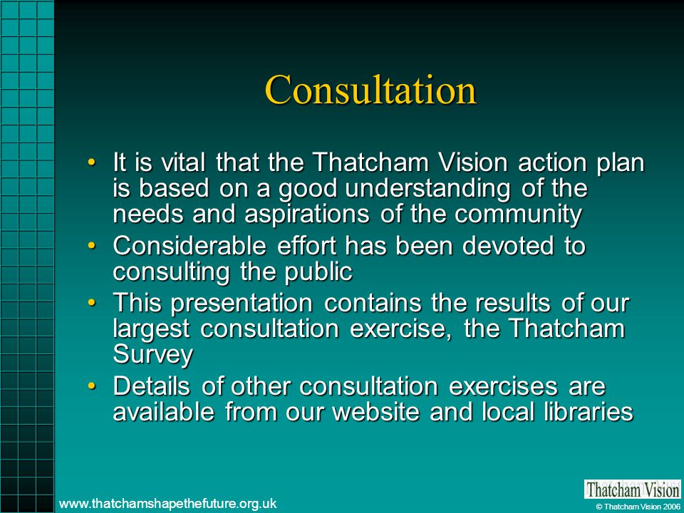 © Thatcham Vision 2006 www.thatchamshapethefuture.org.uk Consultation It is vital that the Thatcham Vision action plan is based on a good understanding of the needs and aspirations of the communityIt is vital that the Thatcham Vision action plan is based on a good understanding of the needs and aspirations of the community Considerable effort has been devoted to consulting the publicConsiderable effort has been devoted to consulting the public This presentation contains the results of our largest consultation exercise, the Thatcham SurveyThis presentation contains the results of our largest consultation exercise, the Thatcham Survey Details of other consultation exercises are available from our website and local librariesDetails of other consultation exercises are available from our website and local libraries