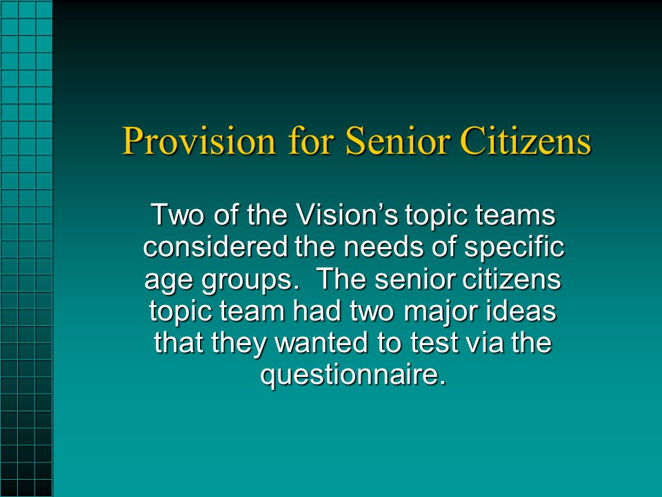 Provision for Senior Citizens Two of the Visions topic teams considered the needs of specific age groups.