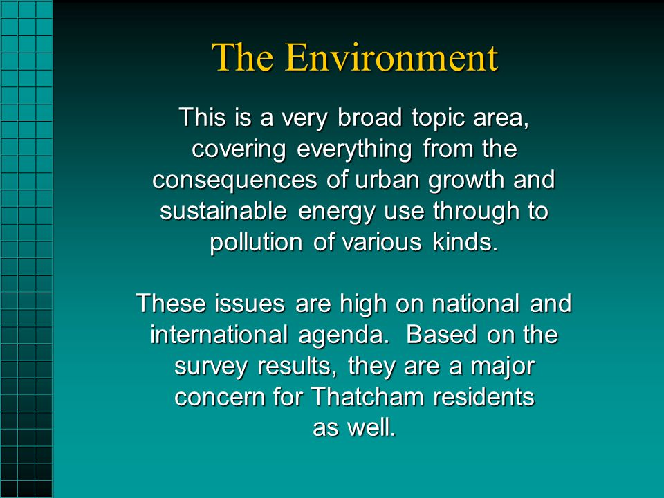 The Environment This is a very broad topic area, covering everything from the consequences of urban growth and sustainable energy use through to pollution of various kinds.