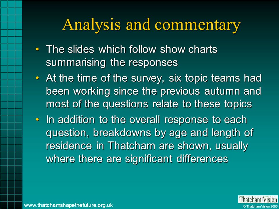 © Thatcham Vision 2006 www.thatchamshapethefuture.org.uk Analysis and commentary The slides which follow show charts summarising the responsesThe slides which follow show charts summarising the responses At the time of the survey, six topic teams had been working since the previous autumn and most of the questions relate to these topicsAt the time of the survey, six topic teams had been working since the previous autumn and most of the questions relate to these topics In addition to the overall response to each question, breakdowns by age and length of residence in Thatcham are shown, usually where there are significant differencesIn addition to the overall response to each question, breakdowns by age and length of residence in Thatcham are shown, usually where there are significant differences