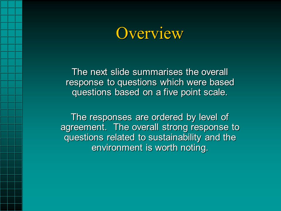 Overview The next slide summarises the overall response to questions which were based questions based on a five point scale. The responses are ordered