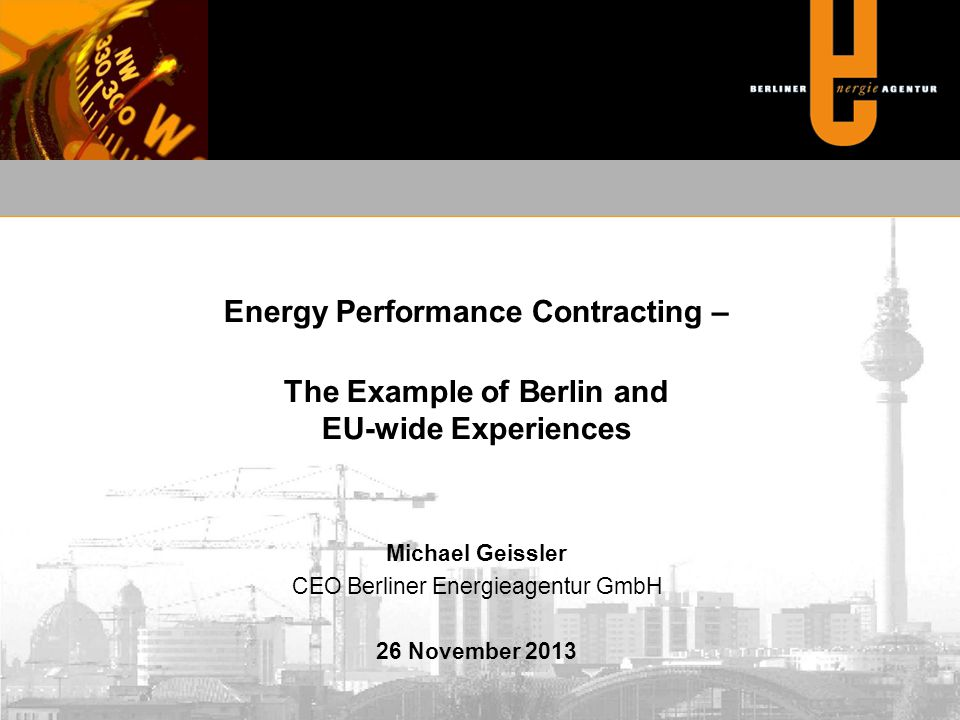 Energy Performance Contracting – The Example of Berlin and EU-wide Experiences Michael Geissler CEO Berliner Energieagentur GmbH 26 November 2013