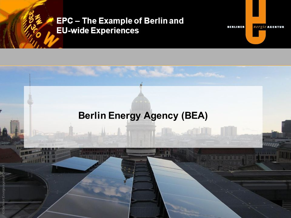 EPC – The Example of Berlin and EU-wide Experiences Established in 1992 as Public Private Partnership Shareholders Federal State of Berlin Vattenfall Europe GASAG KfW Banking Group Equity 2.5 million Annual total turnover 12.9 million Company earnings (EBIT) 905 k Know-how 53 members of staff Energy Services Contracting Consulting International Know-How Transfer Based in Französische Straße 23 10117 Berlin Phone:(030) 29 33 30 - 0 e-mail:office@berliner-e-agentur.de Internet:www.berliner-e-agentur.de © Berliner Energieagentur GmbH Berlin Energy Agency (BEA) – Facts and Figures