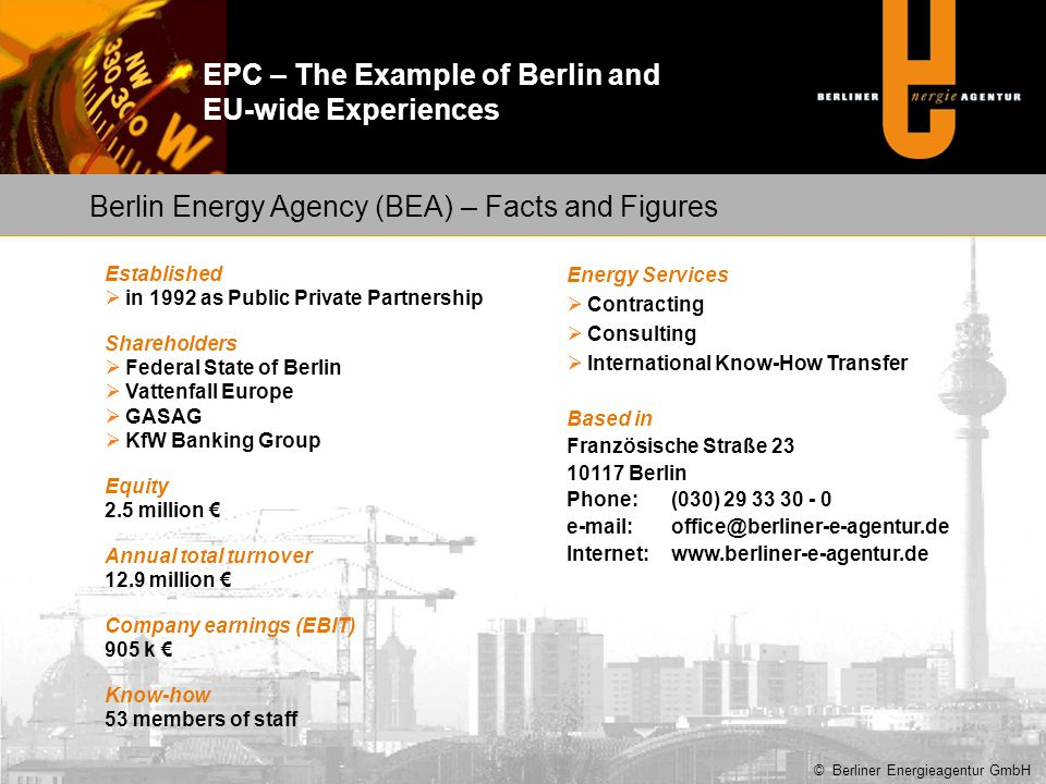 EPC – The Example of Berlin and EU-wide Experiences Characteristics:9-storey buildings with single staircase (36 apartments), built in 1980 Guaranteed savings:56.9% = 245.9 MWh/a CO 2 reduction:64.9 t/a Measures: comprehensive renovation (general insulation of building, replacement of windows, renovation of heating and hot water system, reconstruction of roof, energy monitoring system) Renovation of 7 buildings by the end of 2012 with consortium of financial partners and EU structural funding (23 by the end of 2014) Best Practice – EESI (EPC plus) © Berliner Energieagentur GmbH Source: Ekodoma