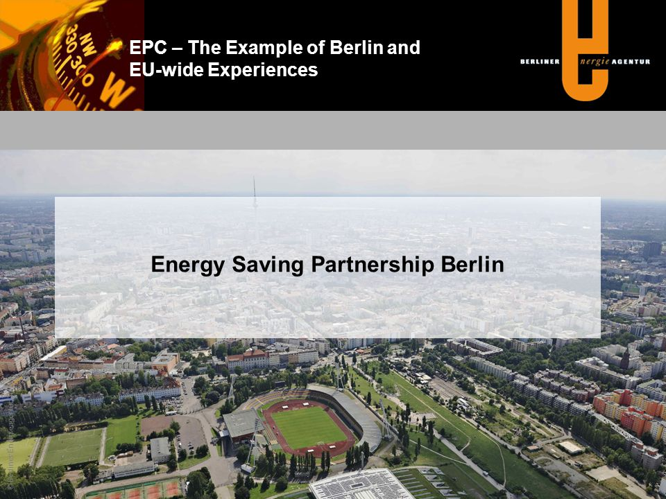 EPC – The Example of Berlin and EU-wide Experiences Client (State, hospital, etc.) Berlin Energy Agency (BEA) Project Manager Energy Saving Partner ESCO Assignment Consultancy Technical-economic requirements, Negotiations Energy Saving Guarantee Contract © Berliner Energieagentur GmbH Energy Saving Partnership Berlin – BEA as Facilitator of EPC