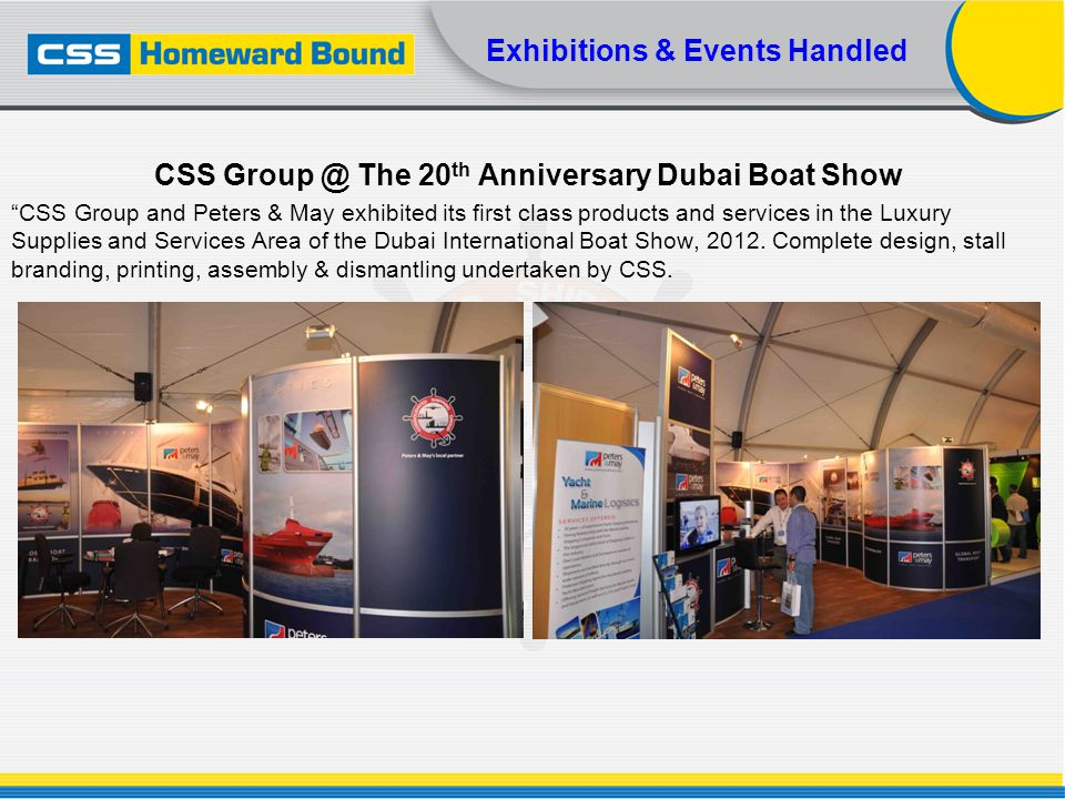 Exhibitions & Events Handled CSS Group @ The 20 th Anniversary Dubai Boat Show CSS Group and Peters & May exhibited its first class products and servi