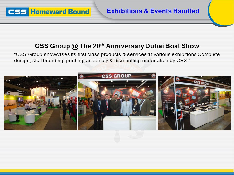 Exhibitions & Events Handled CSS Group @ The 20 th Anniversary Dubai Boat Show CSS Group showcases its first class products & services at various exhi