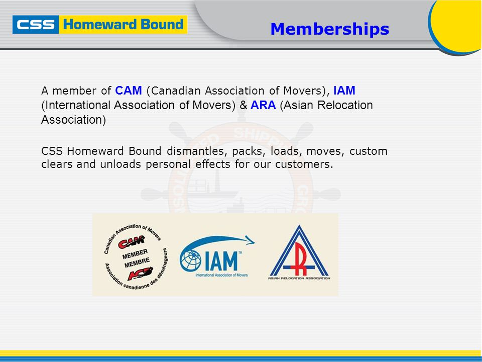 A member of CAM (Canadian Association of Movers), IAM (International Association of Movers) & ARA (Asian Relocation Association) CSS Homeward Bound dismantles, packs, loads, moves, custom clears and unloads personal effects for our customers.