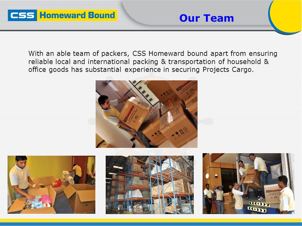 Our Team With an able team of packers, CSS Homeward bound apart from ensuring reliable local and international packing & transportation of household & office goods has substantial experience in securing Projects Cargo.