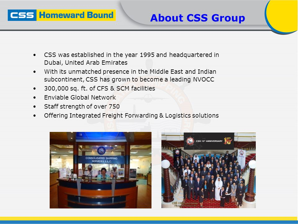 About CSS Group CSS was established in the year 1995 and headquartered in Dubai, United Arab Emirates With its unmatched presence in the Middle East and Indian subcontinent, CSS has grown to become a leading NVOCC 300,000 sq.