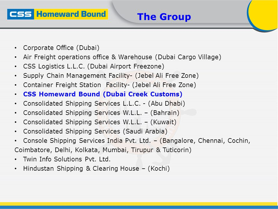 The Group Corporate Office (Dubai) Air Freight operations office & Warehouse (Dubai Cargo Village) CSS Logistics L.L.C. (Dubai Airport Freezone) Suppl