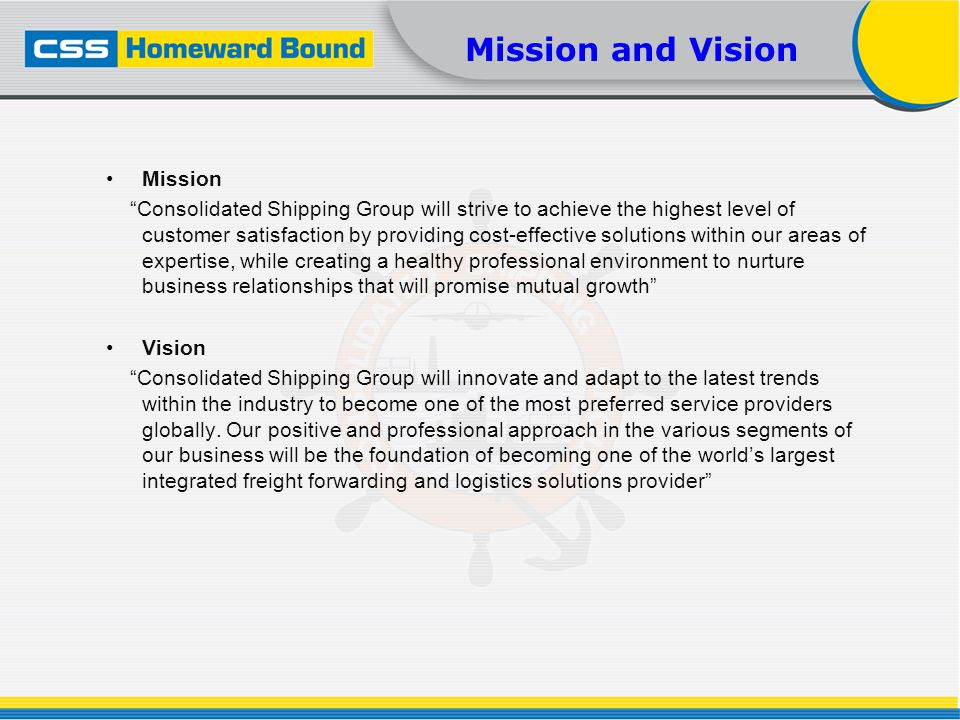Mission and Vision Mission Consolidated Shipping Group will strive to achieve the highest level of customer satisfaction by providing cost-effective s