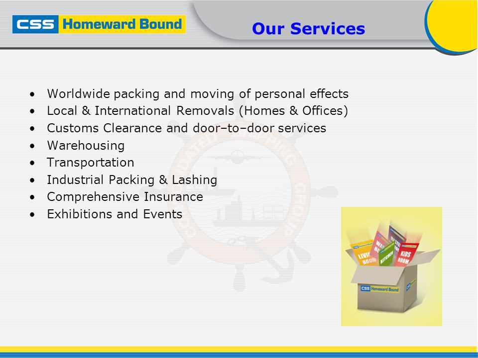 Our Services Worldwide packing and moving of personal effects Local & International Removals (Homes & Offices) Customs Clearance and door–to–door services Warehousing Transportation Industrial Packing & Lashing Comprehensive Insurance Exhibitions and Events