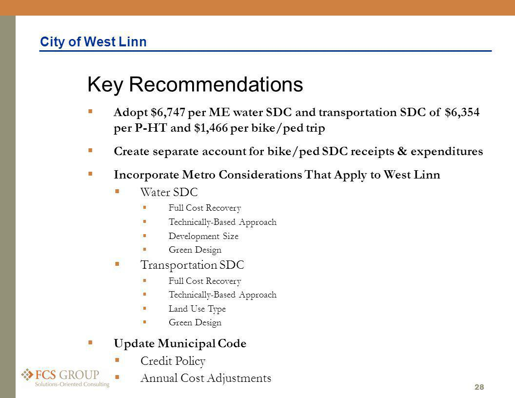 City of West Linn 28 Adopt $6,747 per ME water SDC and transportation SDC of $6,354 per P-HT and $1,466 per bike/ped trip Create separate account for bike/ped SDC receipts & expenditures Incorporate Metro Considerations That Apply to West Linn Water SDC Full Cost Recovery Technically-Based Approach Development Size Green Design Transportation SDC Full Cost Recovery Technically-Based Approach Land Use Type Green Design Update Municipal Code Credit Policy Annual Cost Adjustments Key Recommendations