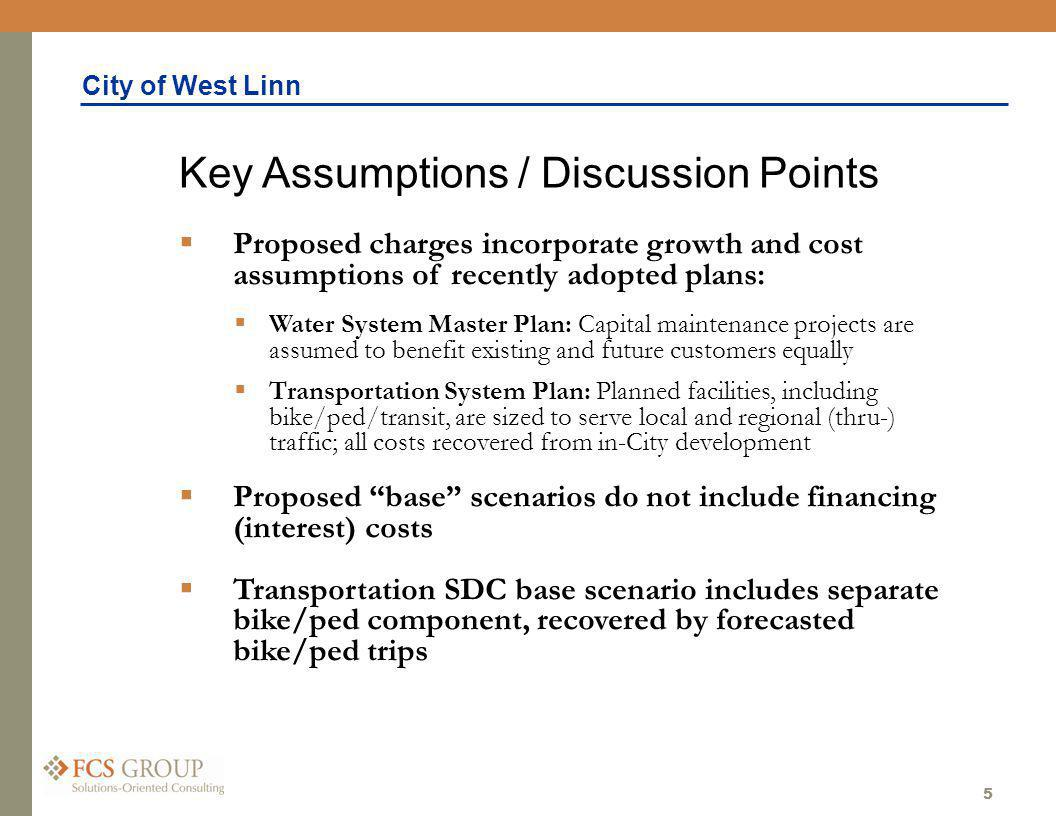City of West Linn 5 Proposed charges incorporate growth and cost assumptions of recently adopted plans: Water System Master Plan: Capital maintenance projects are assumed to benefit existing and future customers equally Transportation System Plan: Planned facilities, including bike/ped/transit, are sized to serve local and regional (thru-) traffic; all costs recovered from in-City development Proposed base scenarios do not include financing (interest) costs Transportation SDC base scenario includes separate bike/ped component, recovered by forecasted bike/ped trips Key Assumptions / Discussion Points