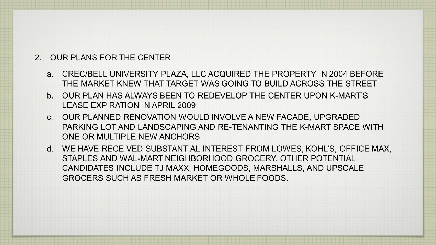 2.OUR PLANS FOR THE CENTER a.CREC/BELL UNIVERSITY PLAZA, LLC ACQUIRED THE PROPERTY IN 2004 BEFORE THE MARKET KNEW THAT TARGET WAS GOING TO BUILD ACROSS THE STREET b.OUR PLAN HAS ALWAYS BEEN TO REDEVELOP THE CENTER UPON K-MARTS LEASE EXPIRATION IN APRIL 2009 c.OUR PLANNED RENOVATION WOULD INVOLVE A NEW FACADE, UPGRADED PARKING LOT AND LANDSCAPING AND RE-TENANTING THE K-MART SPACE WITH ONE OR MULTIPLE NEW ANCHORS d.WE HAVE RECEIVED SUBSTANTIAL INTEREST FROM LOWES, KOHLS, OFFICE MAX, STAPLES AND WAL-MART NEIGHBORHOOD GROCERY.
