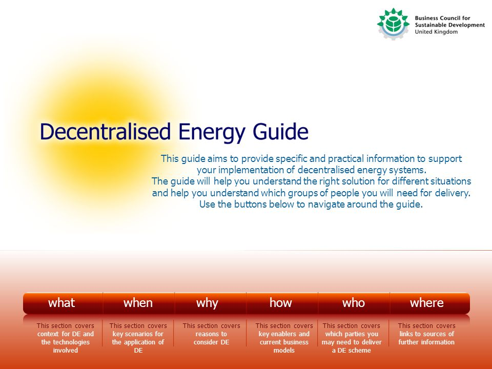 What whenwhyhowwhowherewhat This section provides some introductory information defining the context for decentralised energy and some of the main technologies involved.