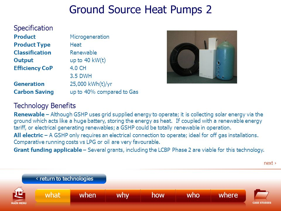 Ground Source Heat Pumps 2 Specification ProductMicrogeneration Product TypeHeat ClassificationRenewable Outputup to 40 kW(t) Efficiency CoP4.0 CH 3.5 DWH Generation25,000 kWh(t)/yr Carbon Savingup to 40% compared to Gas Technology Benefits Renewable – Although GSHP uses grid supplied energy to operate; it is collecting solar energy via the ground which acts like a huge battery, storing the energy as heat.
