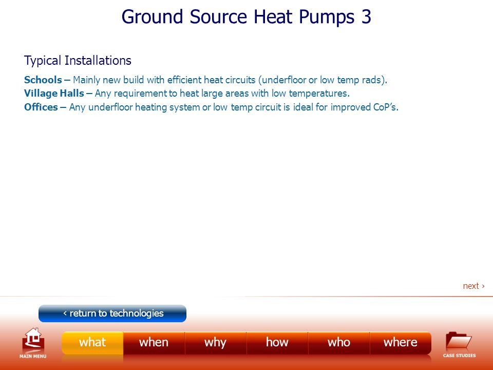 Ground Source Heat Pumps 3 Typical Installations Schools – Mainly new build with efficient heat circuits (underfloor or low temp rads).