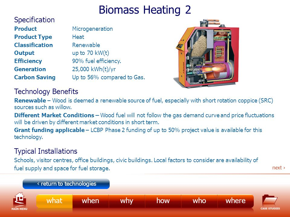 Biomass Heating 2 Specification ProductMicrogeneration Product TypeHeat ClassificationRenewable Outputup to 70 kW(t) Efficiency 90% fuel efficiency.