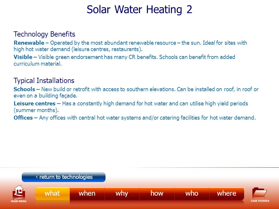 Solar Water Heating 2 Technology Benefits Renewable – Operated by the most abundant renewable resource – the sun.