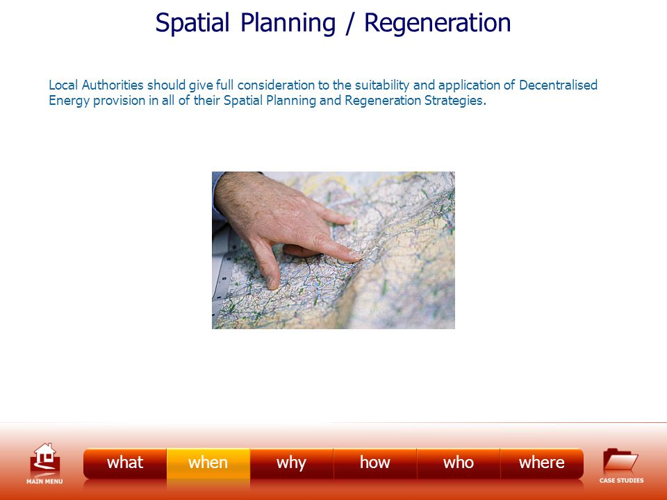 Spatial Planning / Regeneration Local Authorities should give full consideration to the suitability and application of Decentralised Energy provision in all of their Spatial Planning and Regeneration Strategies.