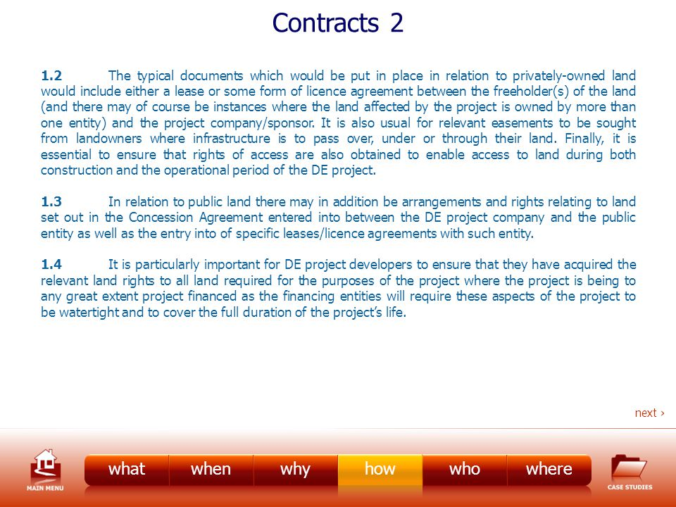 Contracts 2 1.2The typical documents which would be put in place in relation to privately-owned land would include either a lease or some form of licence agreement between the freeholder(s) of the land (and there may of course be instances where the land affected by the project is owned by more than one entity) and the project company/sponsor.