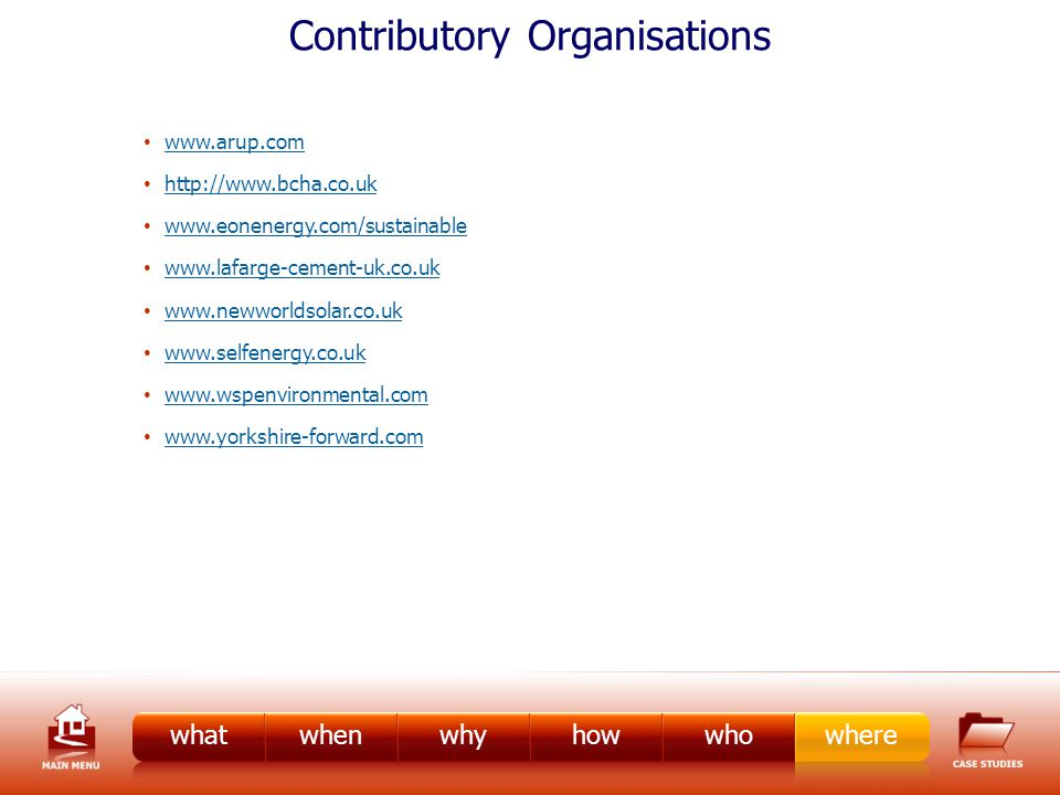 Contributory Organisations www.arup.com http://www.bcha.co.uk www.eonenergy.com/sustainable www.lafarge-cement-uk.co.uk www.newworldsolar.co.uk www.selfenergy.co.uk www.wspenvironmental.com www.yorkshire-forward.com whatwhenwhyhowwhowhere