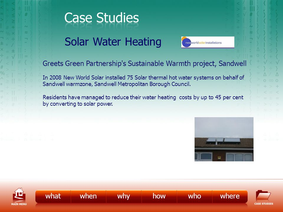 CS – Solar Water Heating whatwhenwhyhowwhowhere Solar Water Heating Greets Green Partnership s Sustainable Warmth project, Sandwell In 2008 New World Solar installed 75 Solar thermal hot water systems on behalf of Sandwell warmzone, Sandwell Metropolitan Borough Council.