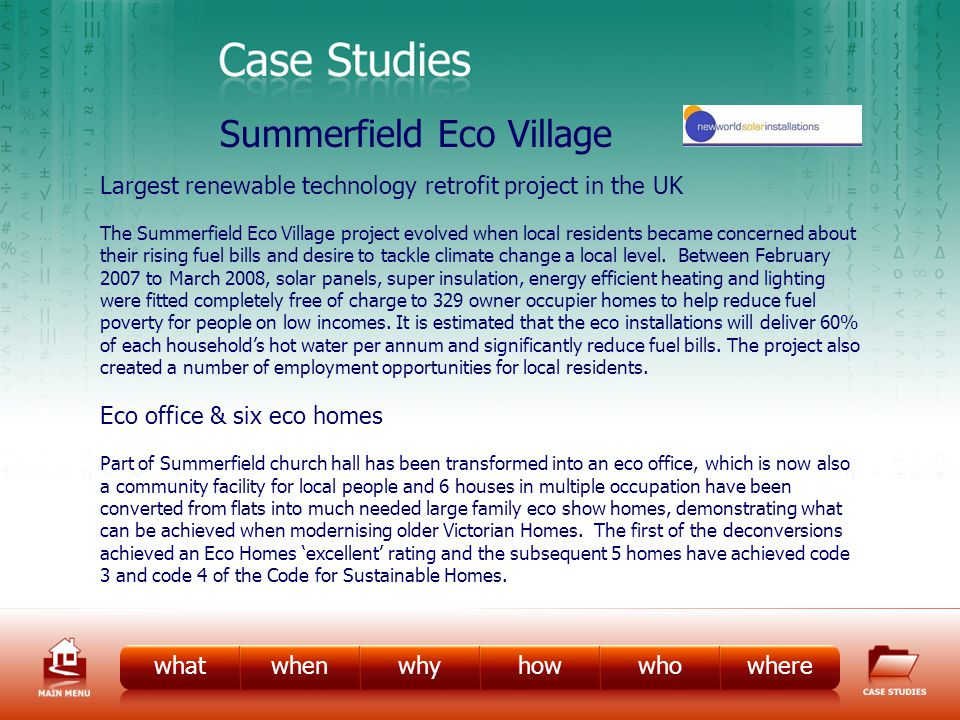 CS – Eco Village whatwhenwhyhowwhowhere Summerfield Eco Village Largest renewable technology retrofit project in the UK The Summerfield Eco Village project evolved when local residents became concerned about their rising fuel bills and desire to tackle climate change a local level.