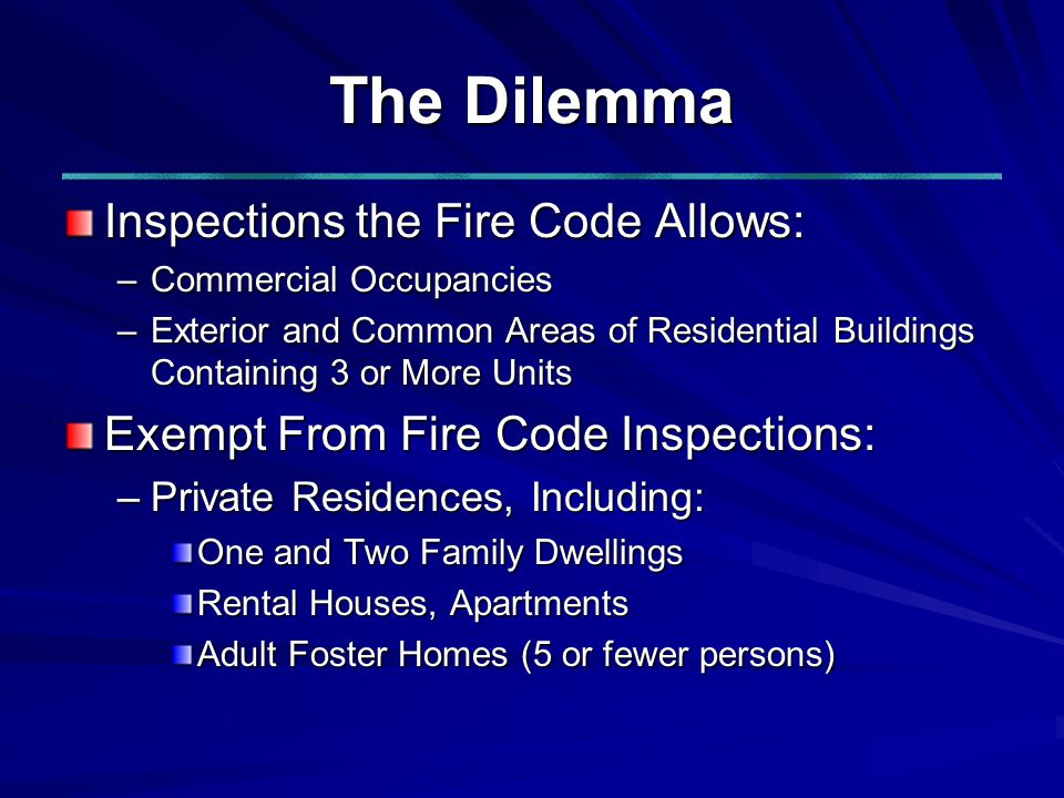 The Dilemma Inspections the Fire Code Allows: –Commercial Occupancies –Exterior and Common Areas of Residential Buildings Containing 3 or More Units Exempt From Fire Code Inspections: –Private Residences, Including: One and Two Family Dwellings Rental Houses, Apartments Adult Foster Homes (5 or fewer persons)