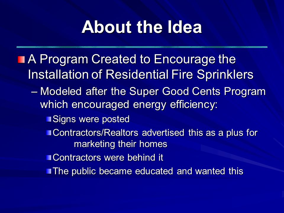 About the Idea A Program Created to Encourage the Installation of Residential Fire Sprinklers –Modeled after the Super Good Cents Program which encouraged energy efficiency: Signs were posted Contractors/Realtors advertised this as a plus for marketing their homes Contractors were behind it The public became educated and wanted this