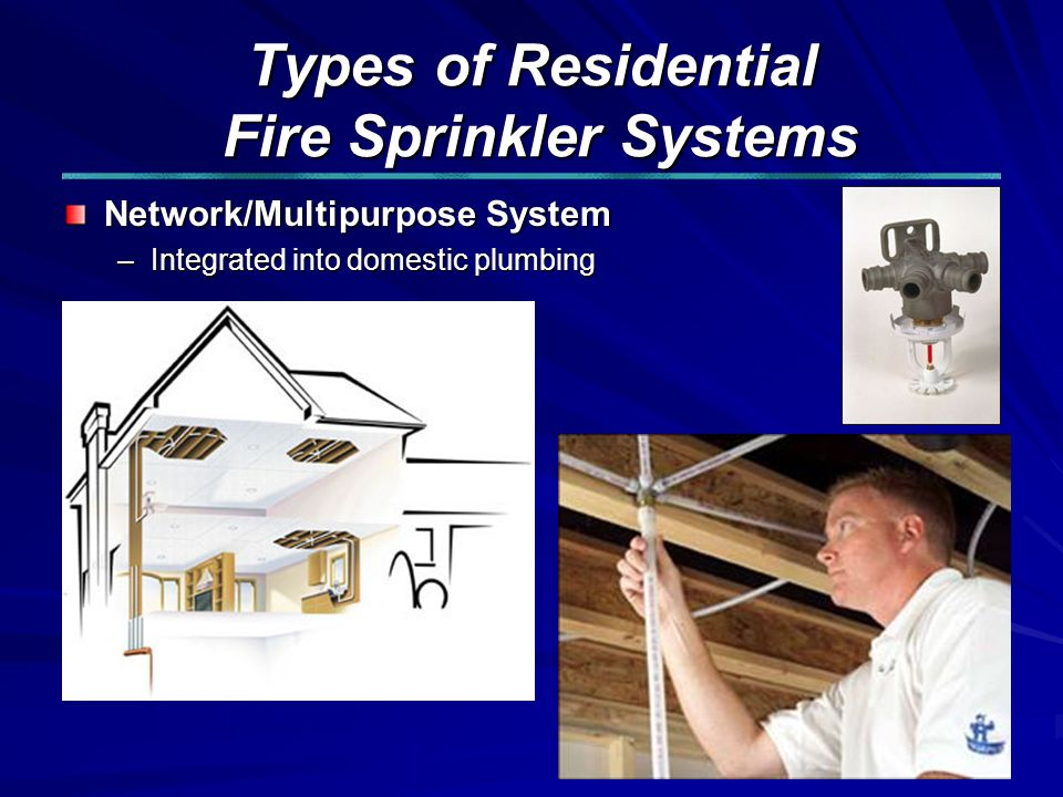 Types of Residential Fire Sprinkler Systems Network/Multipurpose System –Integrated into domestic plumbing