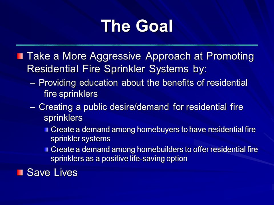 The Goal Take a More Aggressive Approach at Promoting Residential Fire Sprinkler Systems by: –Providing education about the benefits of residential fire sprinklers –Creating a public desire/demand for residential fire sprinklers Create a demand among homebuyers to have residential fire sprinkler systems Create a demand among homebuilders to offer residential fire sprinklers as a positive life-saving option Save Lives