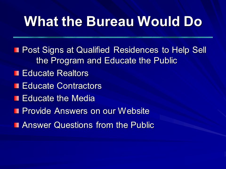 What the Bureau Would Do Post Signs at Qualified Residences to Help Sell the Program and Educate the Public Educate Realtors Educate Contractors Educate the Media Provide Answers on our Website Answer Questions from the Public
