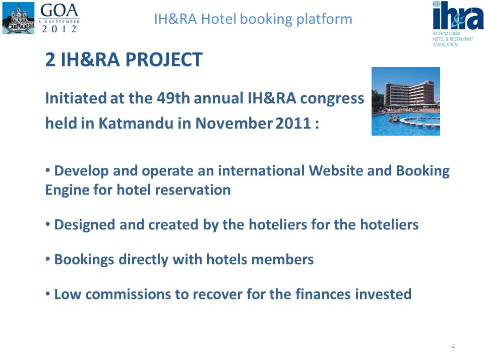 IH&RA Hotel booking platform 2 IH&RA PROJECT Initiated at the 49th annual IH&RA congress held in Katmandu in November 2011 : Develop and operate an in