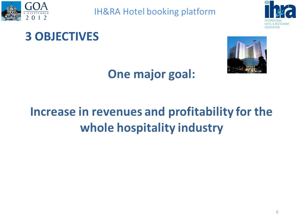 IH&RA Hotel booking platform 3 OBJECTIVES One major goal: Increase in revenues and profitability for the whole hospitality industry 6