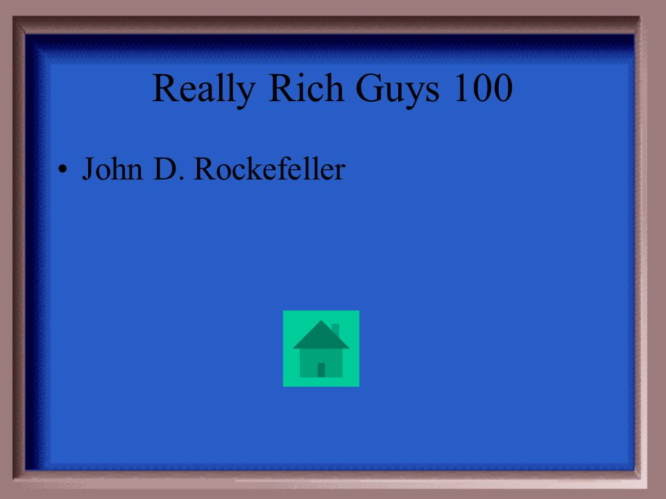 Really Rich Guys 100 This guy got really rich in the oil industry.
