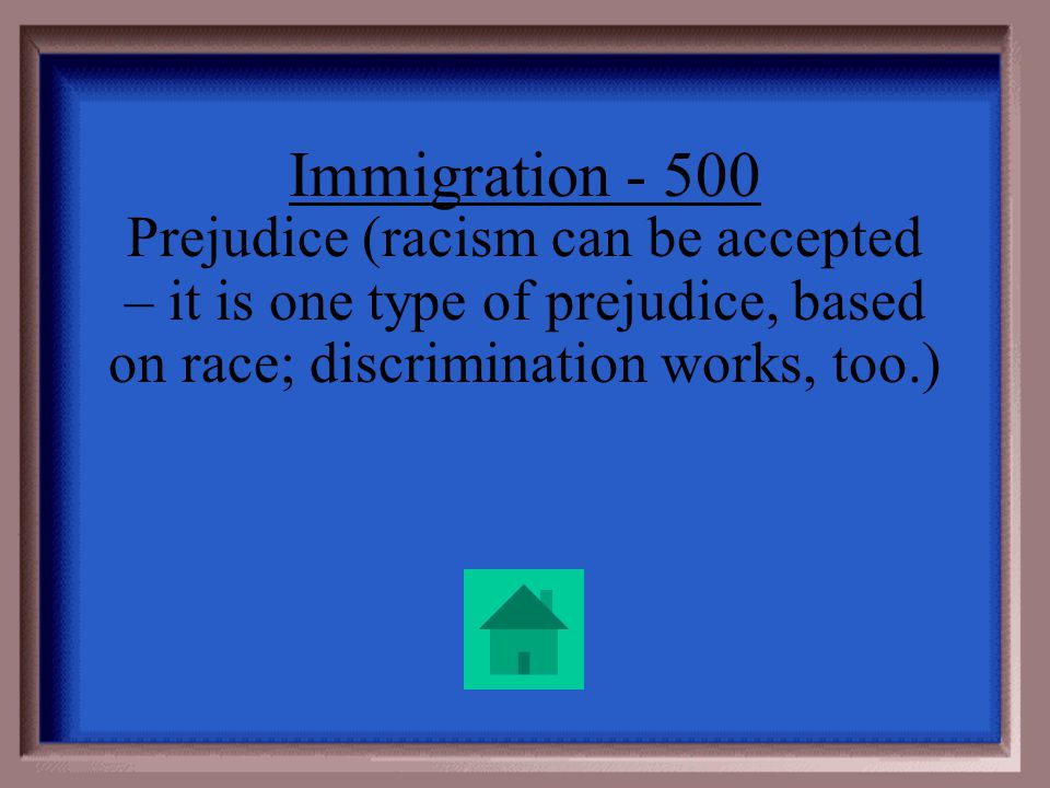 Immigration - 500 Some people didnt like the new immigrants and treated them badly. What is the word for not liking someone just because he is a diffe