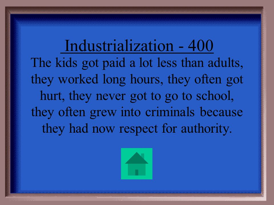 Industrialization - 400 Kids could have jobs. That sounds great! Give at least one reason child labor was not considered a good thing.