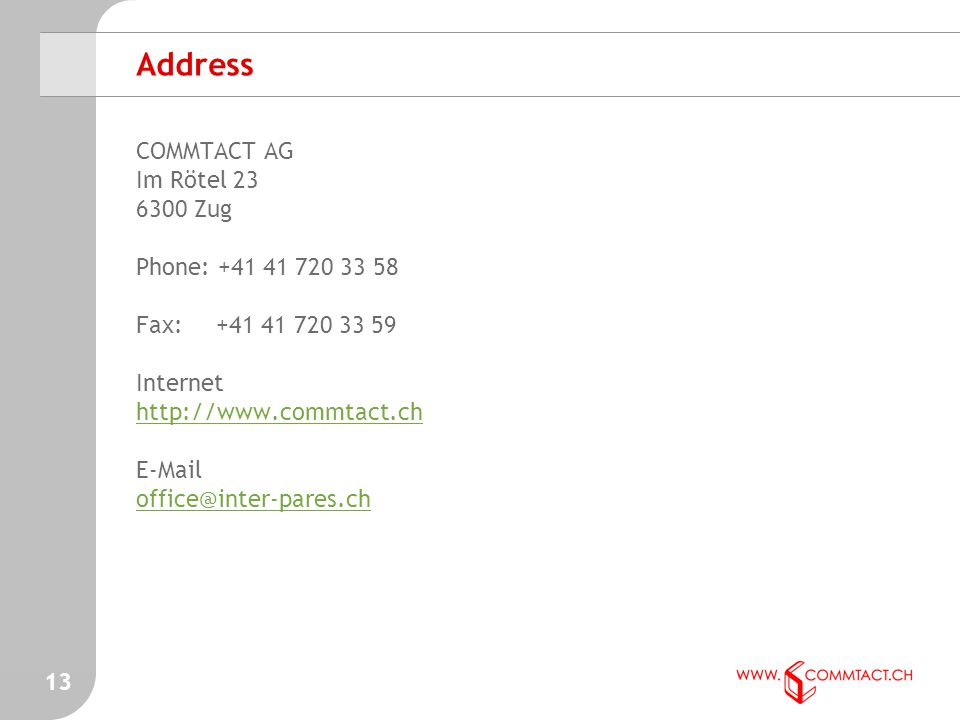 13 Address COMMTACT AG Im Rötel 23 6300 Zug Phone: +41 41 720 33 58 Fax: +41 41 720 33 59 Internet http://www.commtact.ch http://www.commtact.ch E-Mail office@inter-pares.ch office@inter-pares.ch