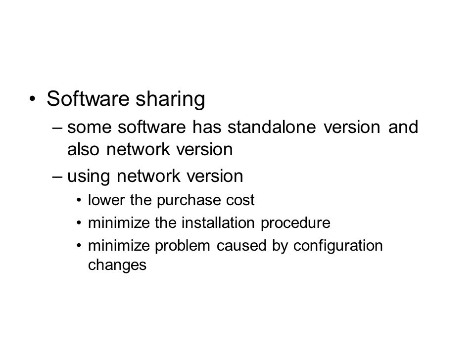 Software sharing –some software has standalone version and also network version –using network version lower the purchase cost minimize the installati