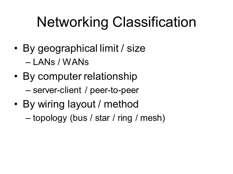Networking Classification By geographical limit / size –LANs / WANs By computer relationship –server-client / peer-to-peer By wiring layout / method –topology (bus / star / ring / mesh)