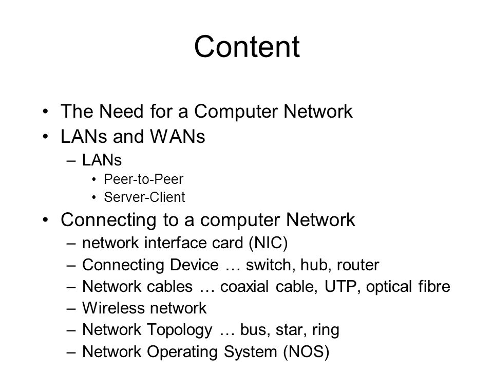 Content The Need for a Computer Network LANs and WANs –LANs Peer-to-Peer Server-Client Connecting to a computer Network –network interface card (NIC)
