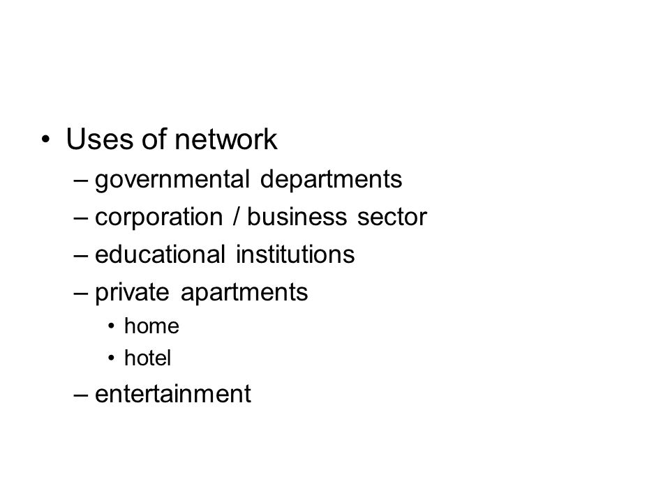 Uses of network –governmental departments –corporation / business sector –educational institutions –private apartments home hotel –entertainment