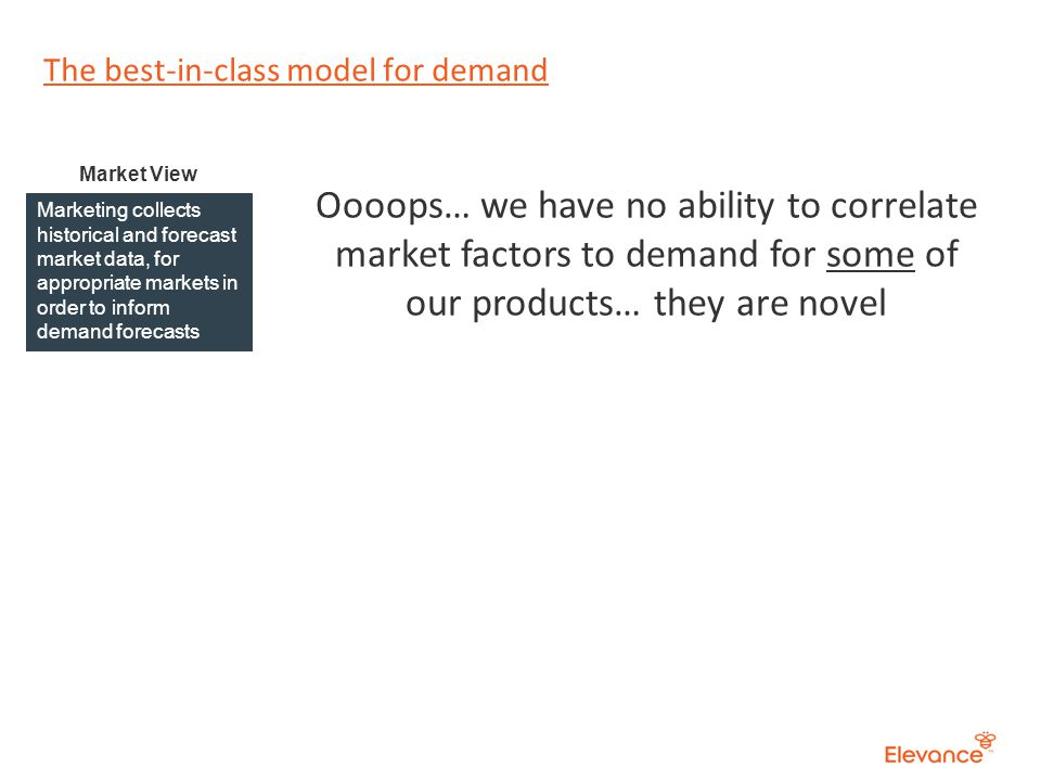 The best-in-class model for demand Marketing collects historical and forecast market data, for appropriate markets in order to inform demand forecasts Market View Oooops… we have no ability to correlate market factors to demand for some of our products… they are novel