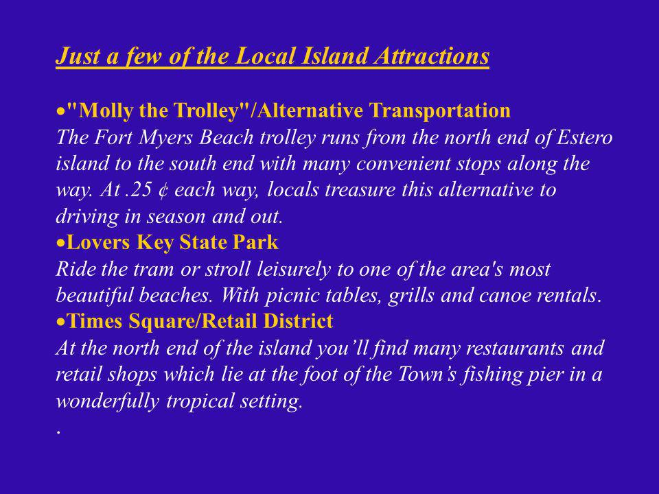 Just a few of the Local Island Attractions Molly the Trolley /Alternative Transportation The Fort Myers Beach trolley runs from the north end of Estero island to the south end with many convenient stops along the way.
