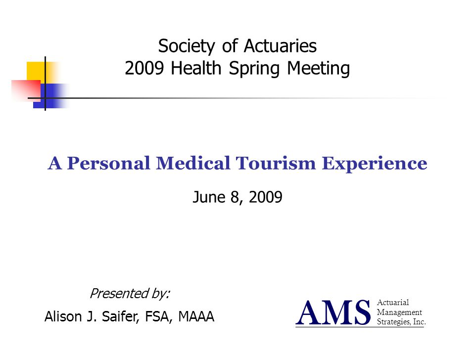 Society of Actuaries 2009 Health Spring Meeting A Personal Medical Tourism Experience June 8, 2009 Actuarial Management Strategies, Inc. AMS Presented