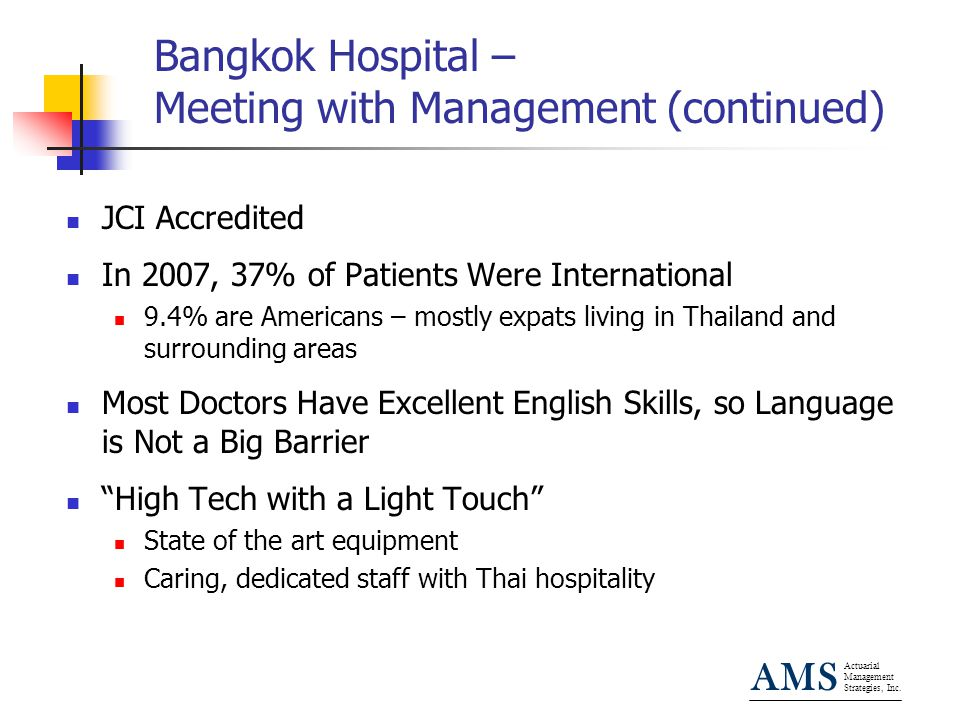 Actuarial Management Strategies, Inc. AMS Bangkok Hospital – Meeting with Management (continued) JCI Accredited In 2007, 37% of Patients Were Internat